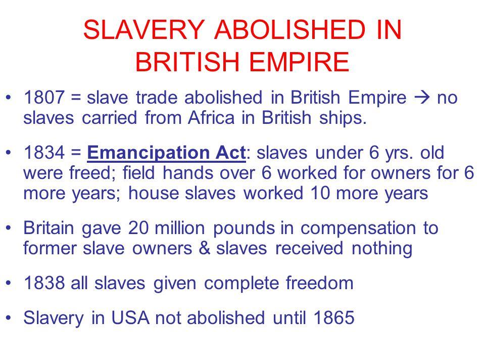 SLAVERY ABOLISHED IN BRITISH EMPIRE 1807 = slave trade abolished in British Empire  no slaves carried from Africa in British ships. 1834 = Emancipati