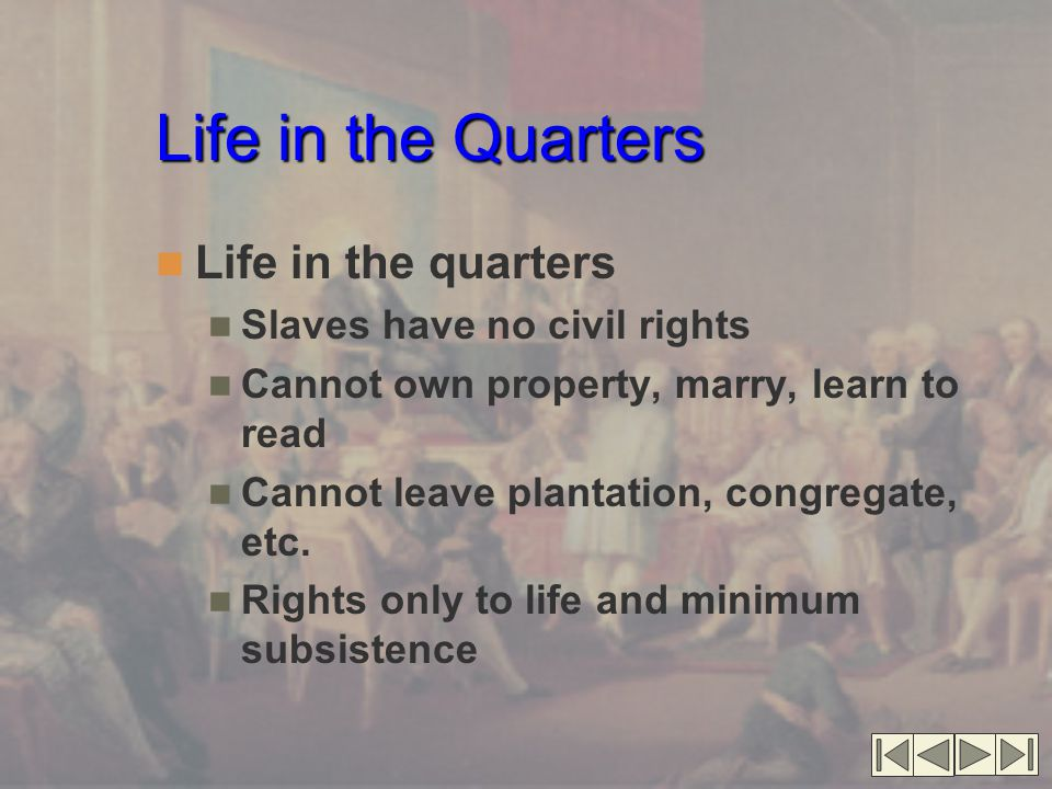 Life in the Quarters Life in the quarters Slaves have no civil rights Cannot own property, marry, learn to read Cannot leave plantation, congregate, e