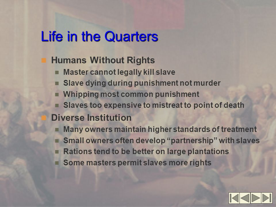 Life in the Quarters Humans Without Rights Master cannot legally kill slave Slave dying during punishment not murder Whipping most common punishment S