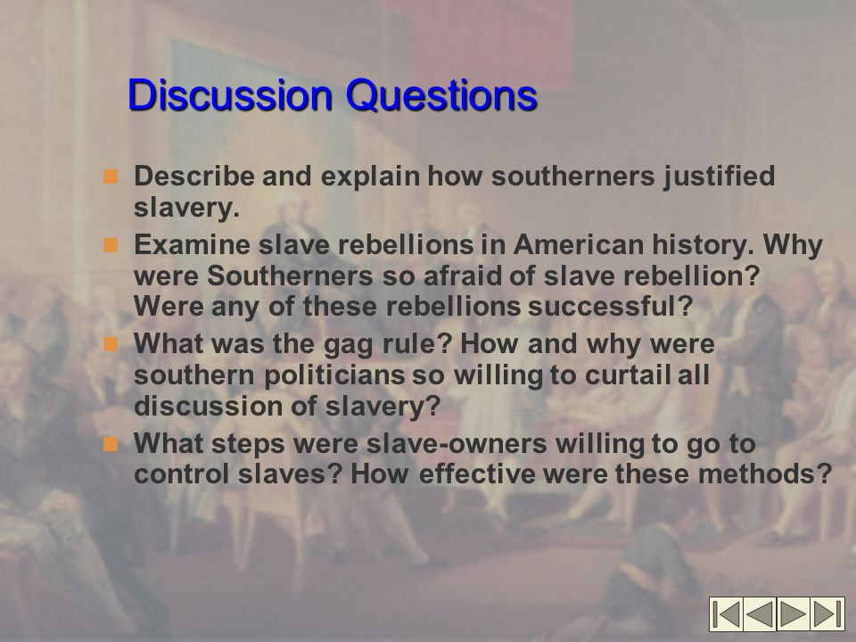 Discussion Questions Describe and explain how southerners justified slavery. Examine slave rebellions in American history. Why were Southerners so afr