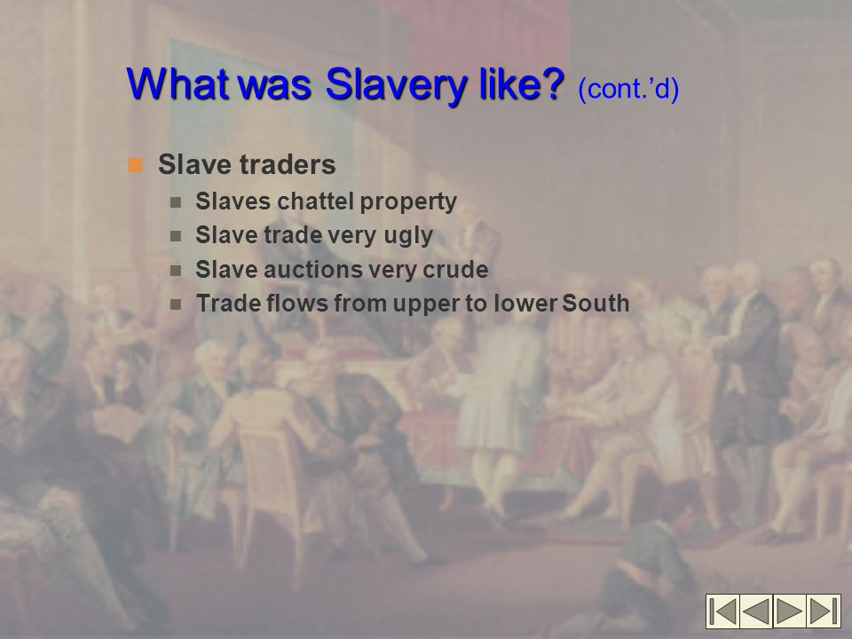What was Slavery like? What was Slavery like? (cont.'d) Slave traders Slaves chattel property Slave trade very ugly Slave auctions very crude Trade fl