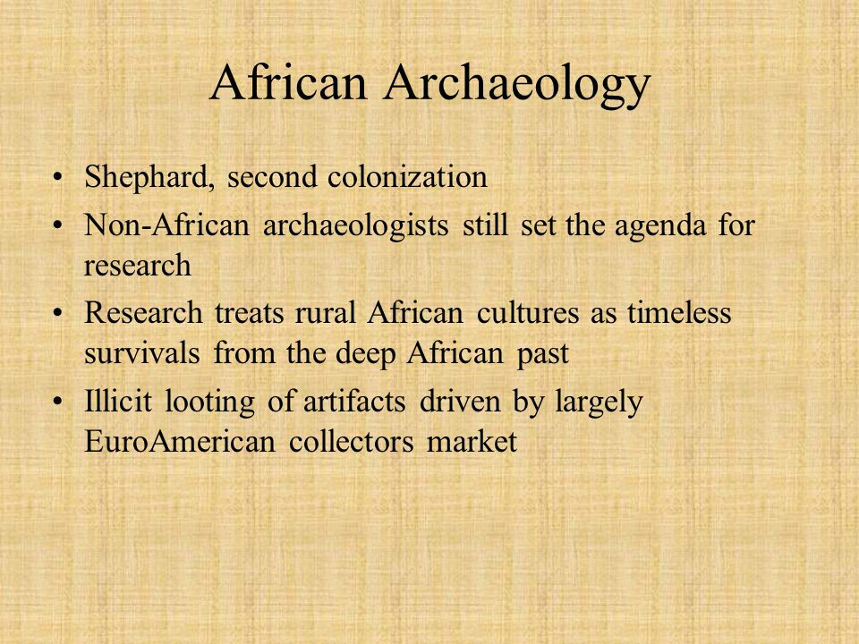 African Archaeology Shephard, second colonization Non-African archaeologists still set the agenda for research Research treats rural African cultures as timeless survivals from the deep African past Illicit looting of artifacts driven by largely EuroAmerican collectors market
