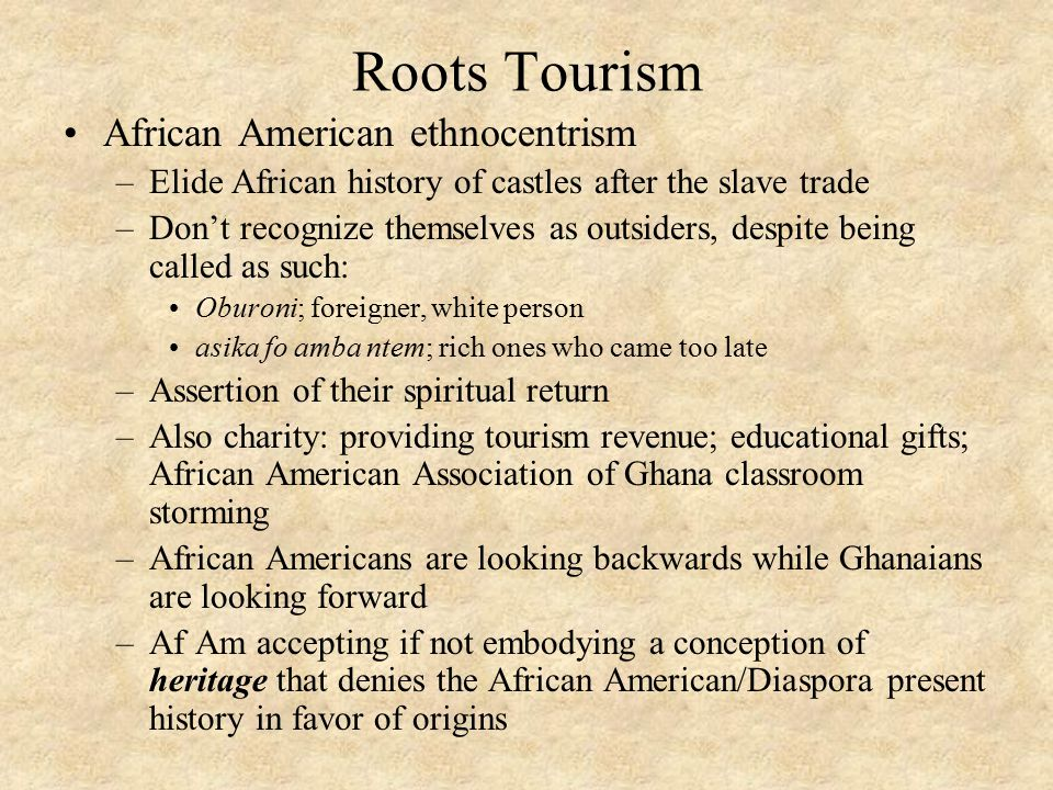 Roots Tourism African American ethnocentrism –Elide African history of castles after the slave trade –Don't recognize themselves as outsiders, despite being called as such: Oburoni; foreigner, white person asika fo amba ntem; rich ones who came too late –Assertion of their spiritual return –Also charity: providing tourism revenue; educational gifts; African American Association of Ghana classroom storming –African Americans are looking backwards while Ghanaians are looking forward –Af Am accepting if not embodying a conception of heritage that denies the African American/Diaspora present history in favor of origins