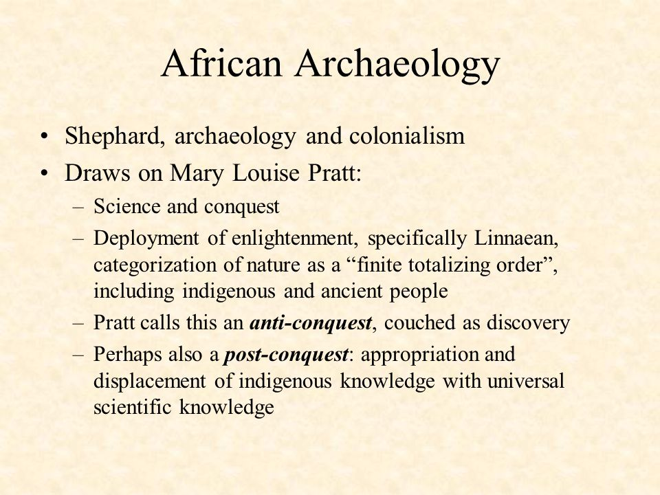 African Archaeology Shephard, archaeology and colonialism Draws on Mary Louise Pratt: –Science and conquest –Deployment of enlightenment, specifically Linnaean, categorization of nature as a finite totalizing order , including indigenous and ancient people –Pratt calls this an anti-conquest, couched as discovery –Perhaps also a post-conquest: appropriation and displacement of indigenous knowledge with universal scientific knowledge