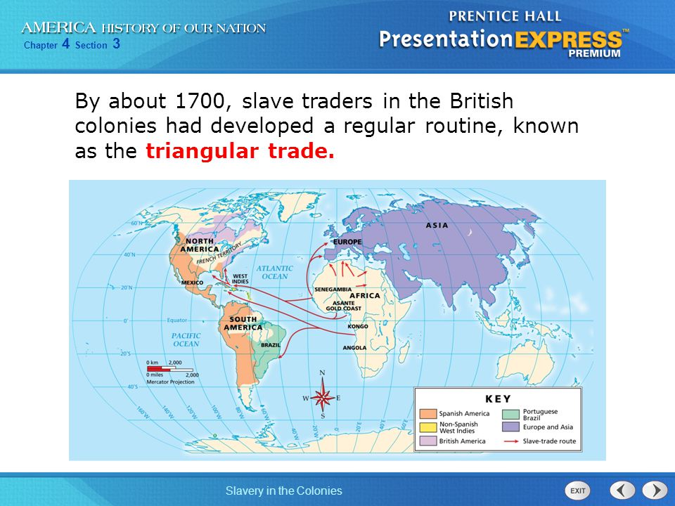 Chapter 4 Section 3 Slavery in the Colonies By about 1700, slave traders in the British colonies had developed a regular routine, known as the triangu