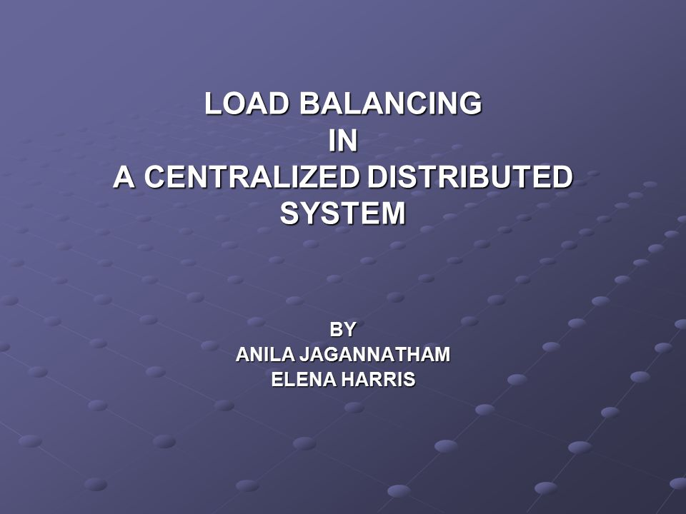 LOAD BALANCING IN A CENTRALIZED DISTRIBUTED SYSTEM BY ANILA JAGANNATHAM ELENA HARRIS