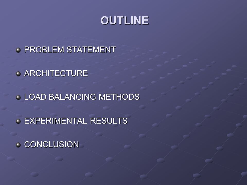 OUTLINE PROBLEM STATEMENT ARCHITECTURE LOAD BALANCING METHODS EXPERIMENTAL RESULTS CONCLUSION