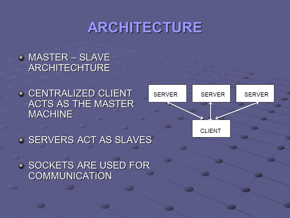 ARCHITECTURE MASTER – SLAVE ARCHITECHTURE CENTRALIZED CLIENT ACTS AS THE MASTER MACHINE SERVERS ACT AS SLAVES SOCKETS ARE USED FOR COMMUNICATION SERVE