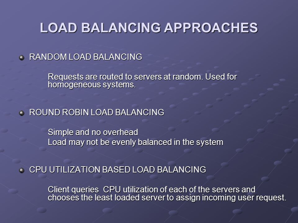 LOAD BALANCING APPROACHES RANDOM LOAD BALANCING Requests are routed to servers at random. Used for homogeneous systems. Requests are routed to servers