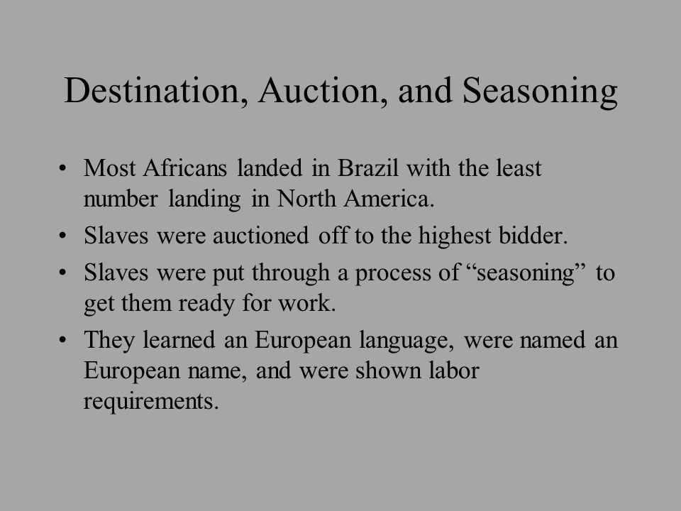 Destination, Auction, and Seasoning Most Africans landed in Brazil with the least number landing in North America. Slaves were auctioned off to the hi