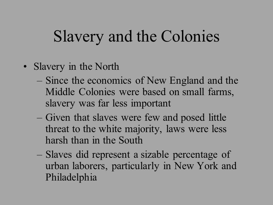 Slavery and the Colonies Slavery in the North –Since the economics of New England and the Middle Colonies were based on small farms, slavery was far l