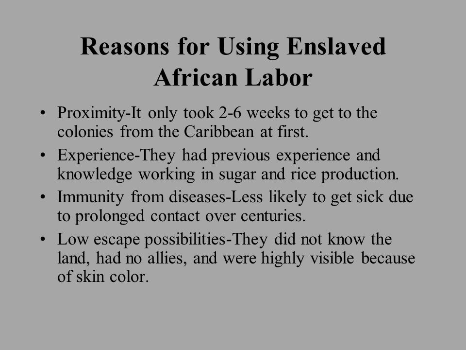 Reasons for Using Enslaved African Labor Proximity-It only took 2-6 weeks to get to the colonies from the Caribbean at first. Experience-They had prev