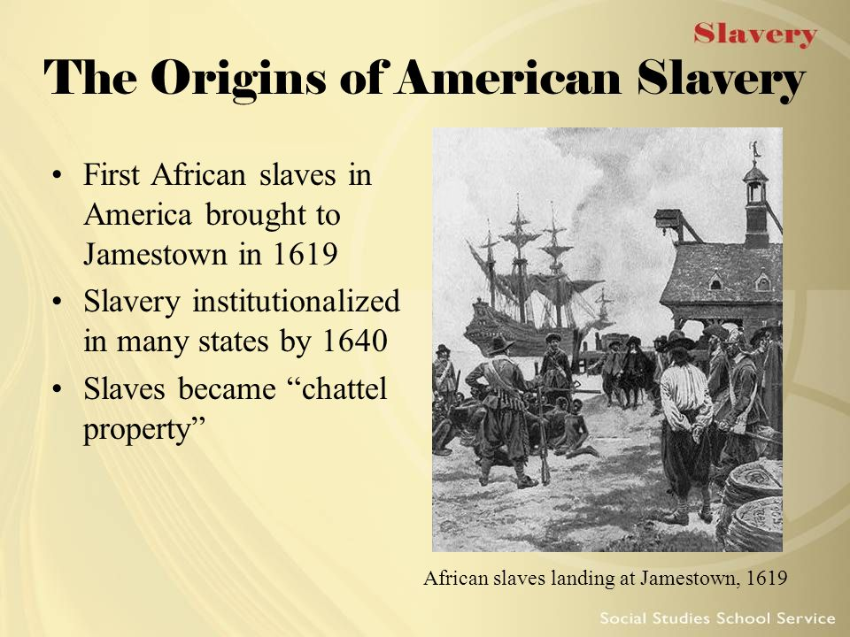 The Origins of American Slavery First African slaves in America brought to Jamestown in 1619 Slavery institutionalized in many states by 1640 Slaves b