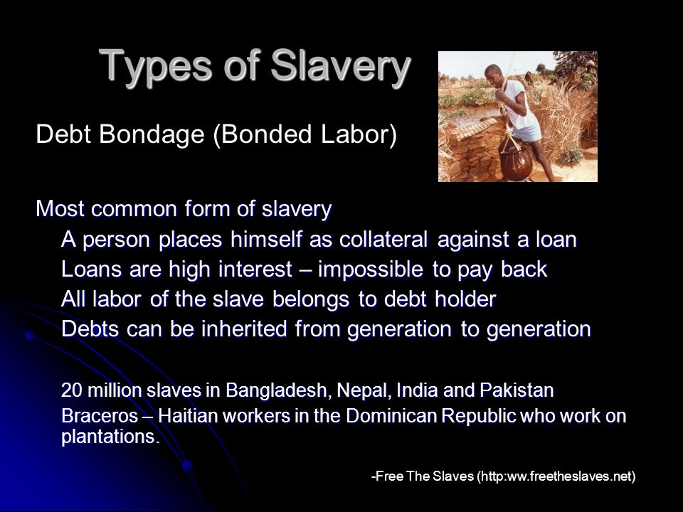 Types of Slavery Most common form of slavery A person places himself as collateral against a loan Loans are high interest – impossible to pay back All labor of the slave belongs to debt holder Debts can be inherited from generation to generation 20 million slaves in Bangladesh, Nepal, India and Pakistan Braceros – Haitian workers in the Dominican Republic who work on plantations.