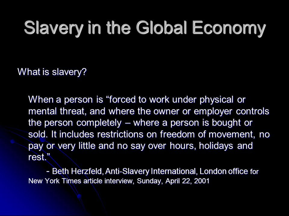 Slavery in the Global Economy Fact: Slavery is outlawed in every part of the world by mandate of the l927 Slavery Convention.
