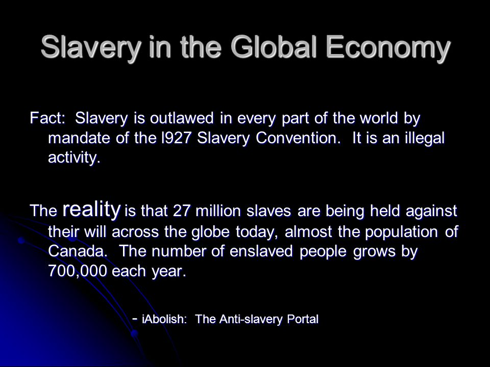 Old Versus New Slavery Old Slavery Legal Ownership Asserted High purchase cost ($40,000 equivalency) Low profits Shortage of potential slaves Long-term relationships Slaves maintained Ethnic differences important New Slavery Legal ownership avoided Very low purchase cost ($90) Very high profits An almost limitless supply Short term relationships Slaves disposable Ethnic differences not important -Free The Slaves (http:ww.freetheslaves.net)