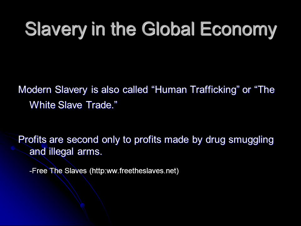 Slavery in the Global Economy Modern Slavery is also called Human Trafficking or The White Slave Trade. Profits are second only to profits made by drug smuggling and illegal arms.