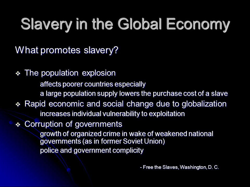 Types of Slavery Chattel Slavery Chattel Slavery Ownership of another person Enforced through tradition, violence, threat Police cooperation with slaveholders Slaves captured in raids Slavery passed down through generations Examples: Sudan, parts of North Africa, Mauritania, The United Arab Emirates – children are kidnapped to become camel jockeys -Free The Slaves (http:ww.freetheslaves.net)