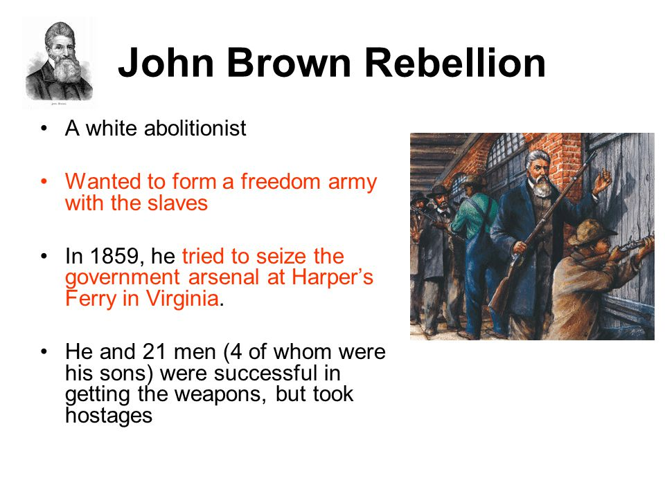 John Brown Rebellion A white abolitionist Wanted to form a freedom army with the slaves In 1859, he tried to seize the government arsenal at Harper's Ferry in Virginia.