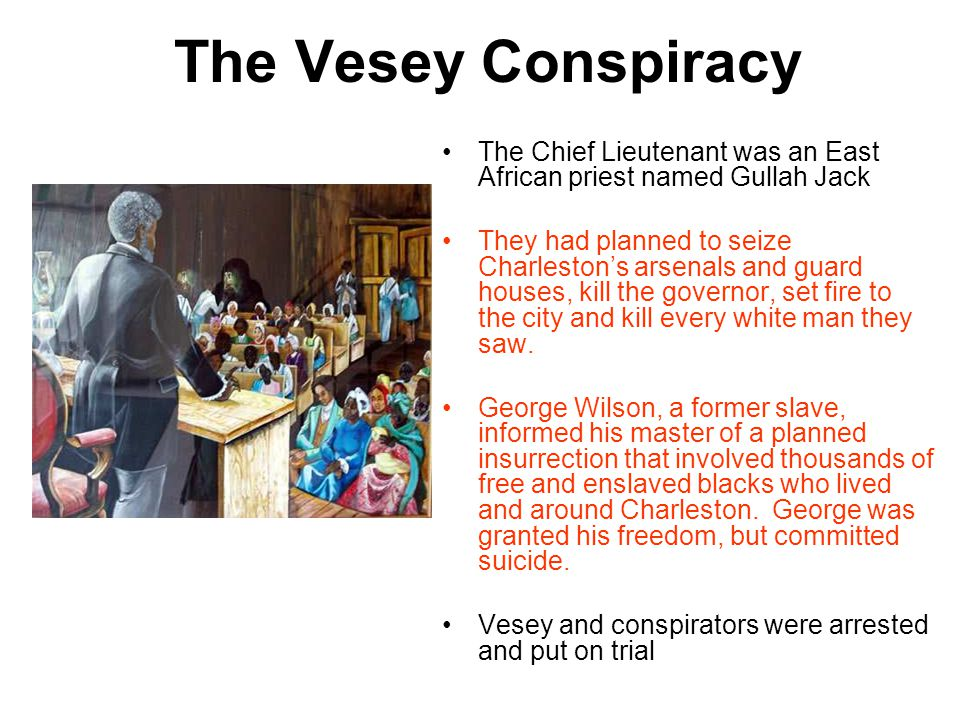 The Vesey Conspiracy The Chief Lieutenant was an East African priest named Gullah Jack They had planned to seize Charleston's arsenals and guard houses, kill the governor, set fire to the city and kill every white man they saw.