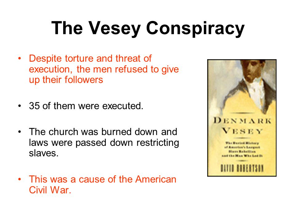 The Vesey Conspiracy Despite torture and threat of execution, the men refused to give up their followers 35 of them were executed.