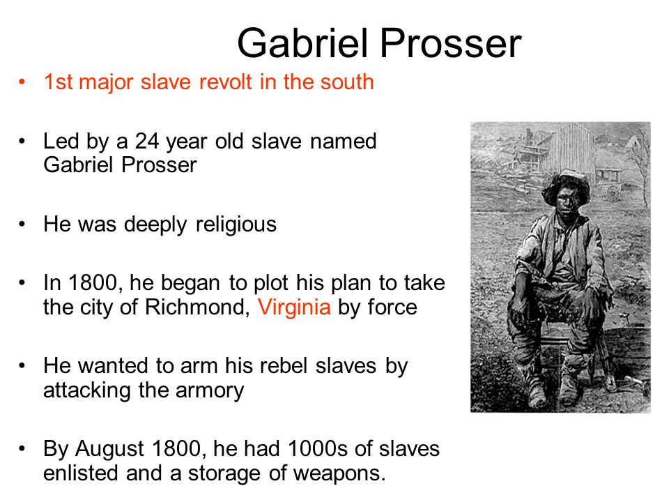 Gabriel Prosser 1st major slave revolt in the south Led by a 24 year old slave named Gabriel Prosser He was deeply religious In 1800, he began to plot his plan to take the city of Richmond, Virginia by force He wanted to arm his rebel slaves by attacking the armory By August 1800, he had 1000s of slaves enlisted and a storage of weapons.