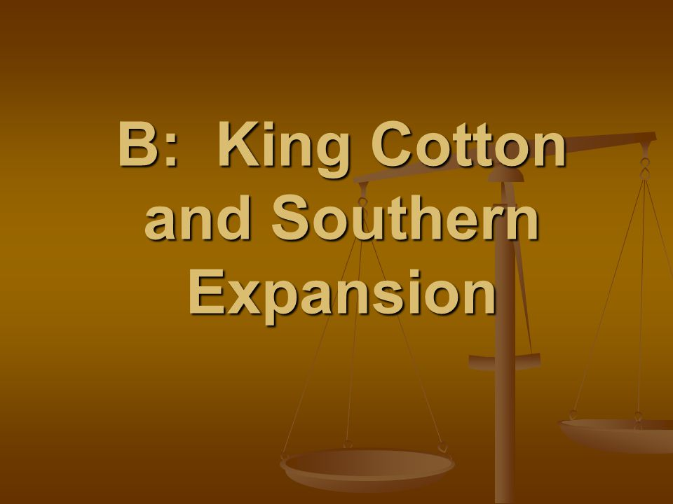 B: King Cotton and Southern Expansion
