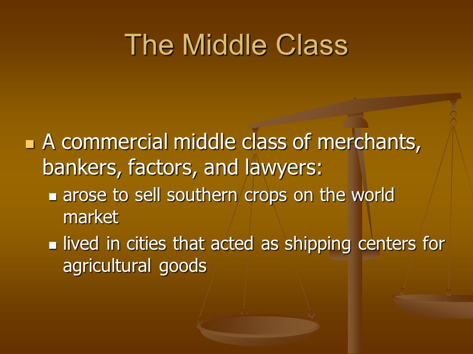 The Middle Class A commercial middle class of merchants, bankers, factors, and lawyers: A commercial middle class of merchants, bankers, factors, and