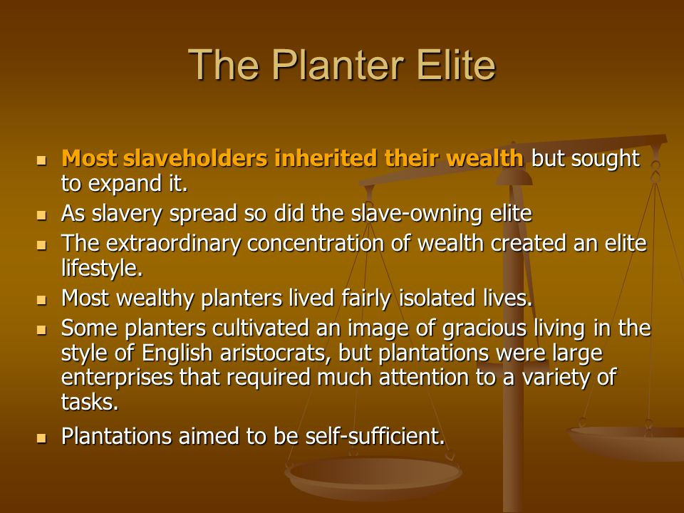 The Planter Elite Most slaveholders inherited their wealth but sought to expand it. Most slaveholders inherited their wealth but sought to expand it.