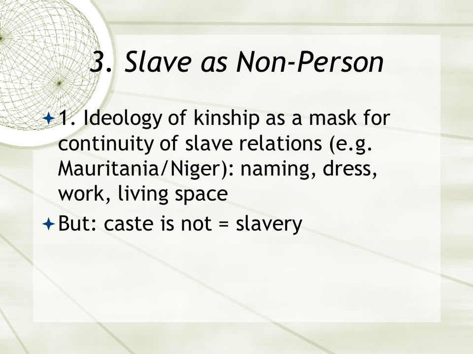 3. Slave as Non-Person  1. Ideology of kinship as a mask for continuity of slave relations (e.g.
