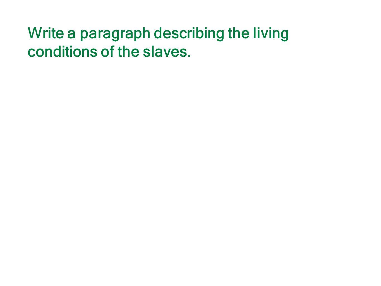 Write a paragraph describing the living conditions of the slaves.