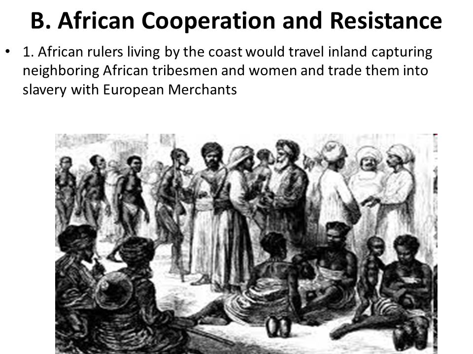 B. African Cooperation and Resistance 1. African rulers living by the coast would travel inland capturing neighboring African tribesmen and women and