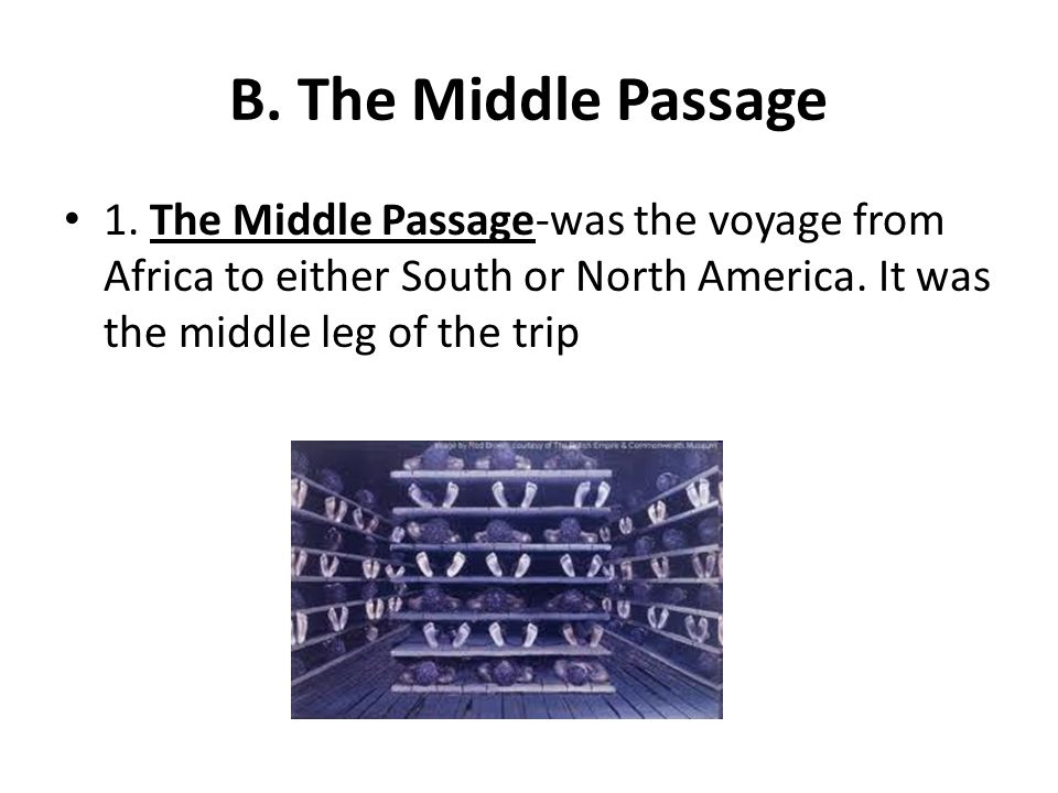 B. The Middle Passage 1. The Middle Passage-was the voyage from Africa to either South or North America. It was the middle leg of the trip