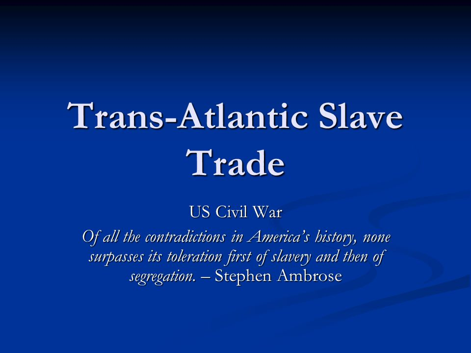 Trans-Atlantic Slave Trade US Civil War Of all the contradictions in America's history, none surpasses its toleration first of slavery and then of seg