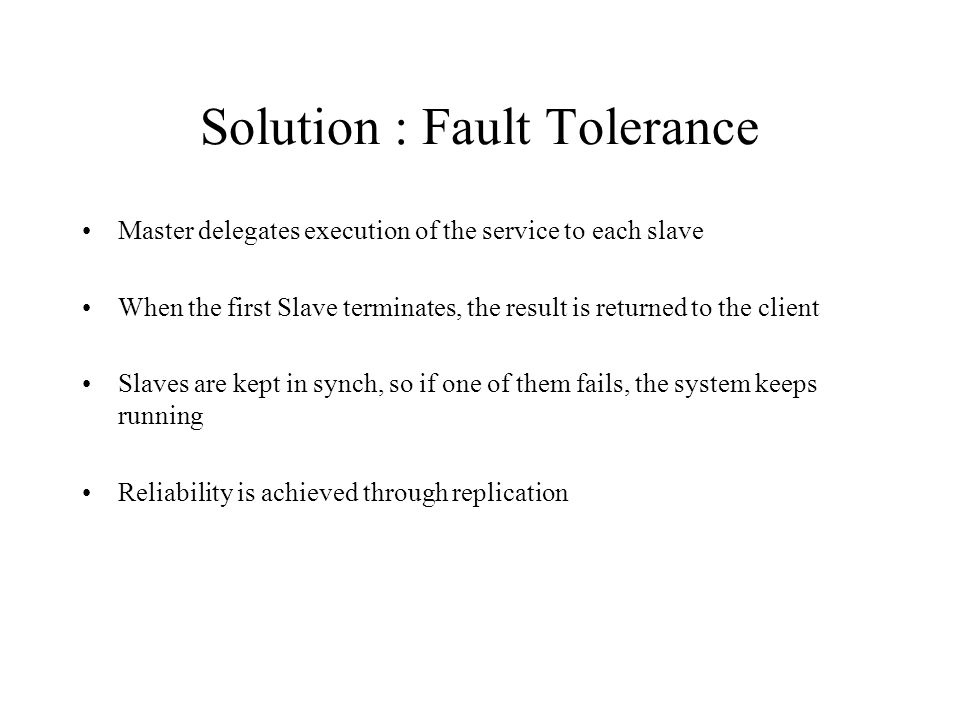 Solution : Computational Accuracy Slaves are not identical Requires at least three slaves Each slave provides a different implementation of the service Master delegates execution of the service to each slave Master compares results from slaves If results agree, return to client If results disagree, take appropriate action –Generate exception –Have slaves vote (return most common result)