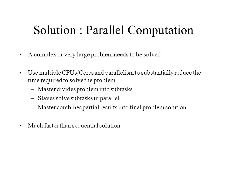 Solution : Parallel Computation A complex or very large problem needs to be solved Use multiple CPUs/Cores and parallelism to substantially reduce the time required to solve the problem –Master divides problem into subtasks –Slaves solve subtasks in parallel –Master combines partial results into final problem solution Much faster than sequential solution