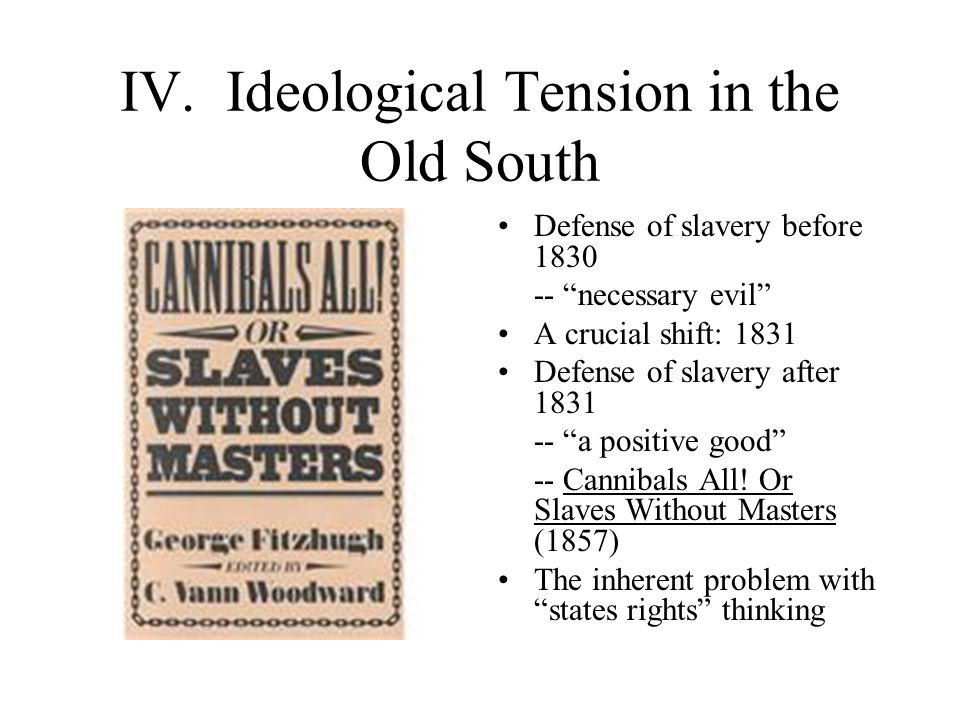 """IV. Ideological Tension in the Old South Defense of slavery before 1830 -- """"necessary evil"""" A crucial shift: 1831 Defense of slavery after 1831 -- """"a"""