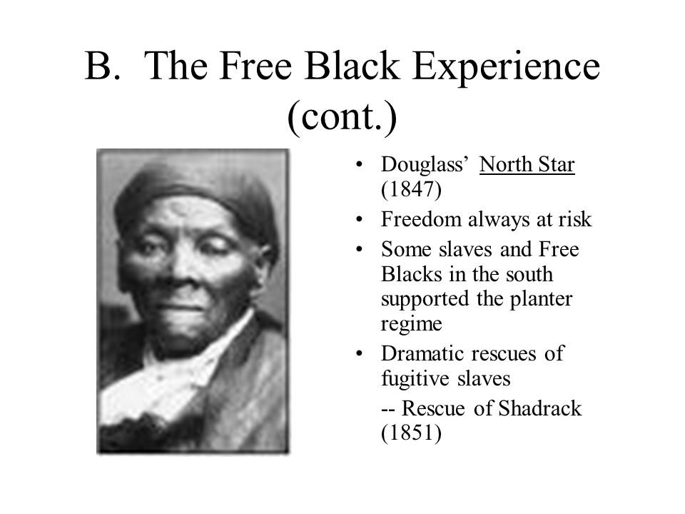 B. The Free Black Experience (cont.) Douglass' North Star (1847) Freedom always at risk Some slaves and Free Blacks in the south supported the planter