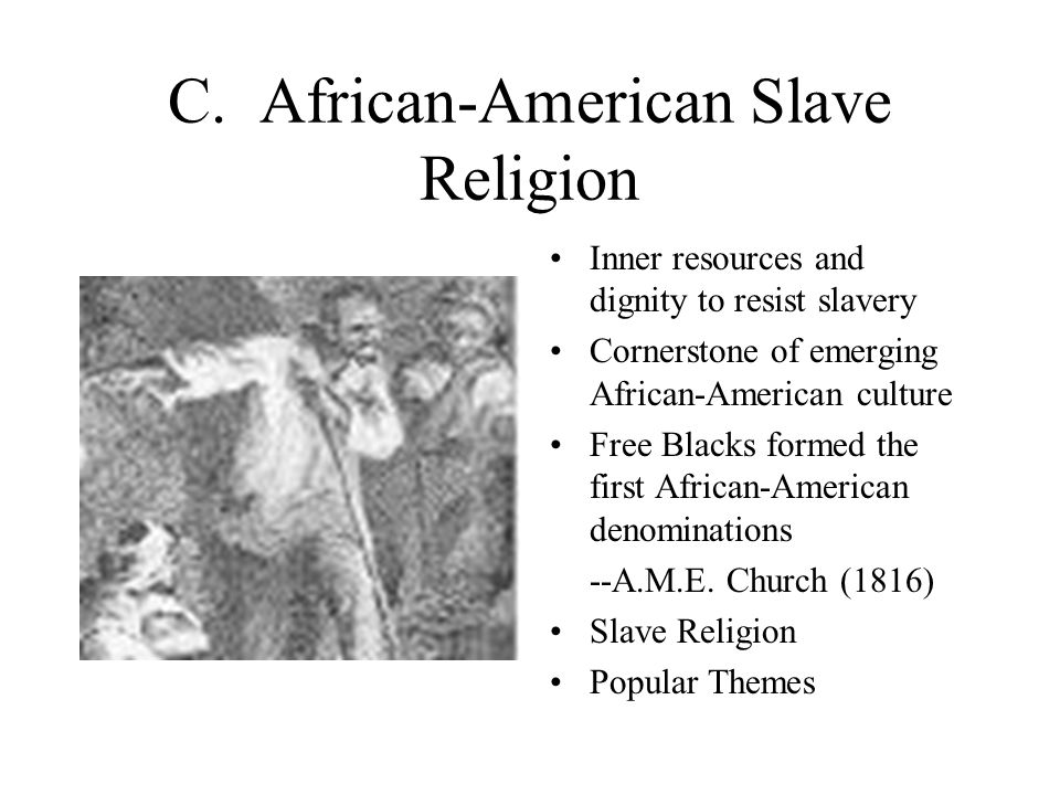 C. African-American Slave Religion Inner resources and dignity to resist slavery Cornerstone of emerging African-American culture Free Blacks formed t