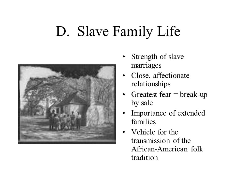 D. Slave Family Life Strength of slave marriages Close, affectionate relationships Greatest fear = break-up by sale Importance of extended families Ve