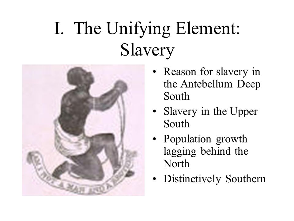 I. The Unifying Element: Slavery Reason for slavery in the Antebellum Deep South Slavery in the Upper South Population growth lagging behind the North