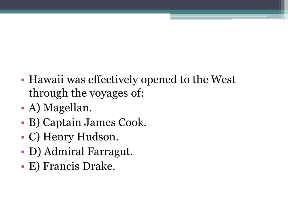 Hawaii was effectively opened to the West through the voyages of: A) Magellan. B) Captain James Cook. C) Henry Hudson. D) Admiral Farragut. E) Francis