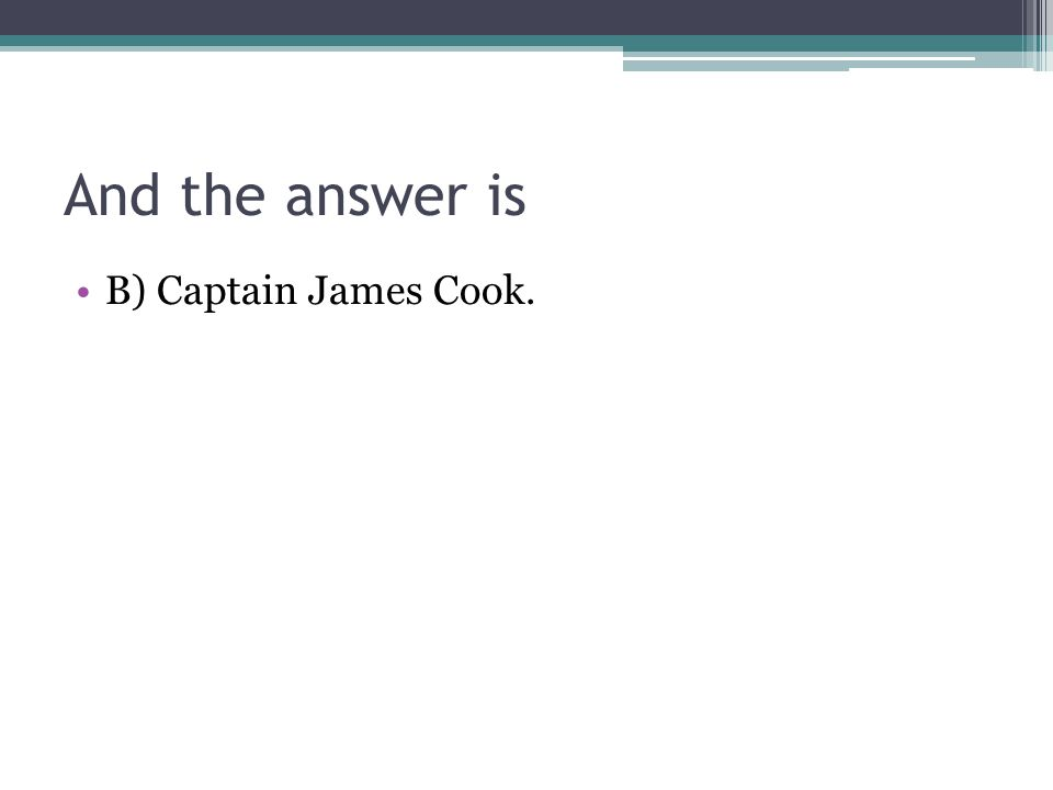 And the answer is B) Captain James Cook.