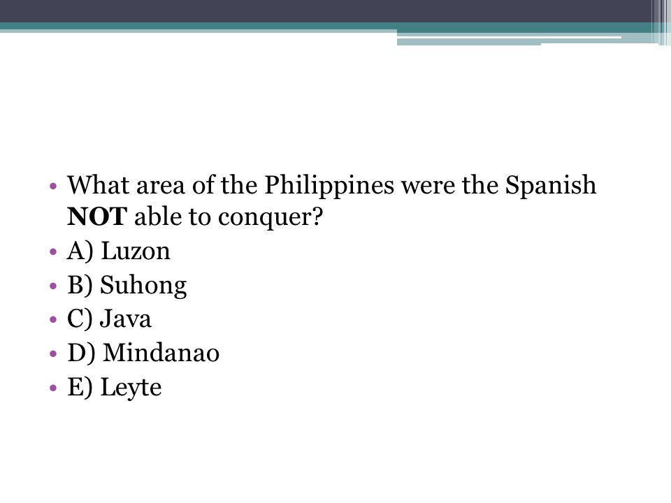 What area of the Philippines were the Spanish NOT able to conquer? A) Luzon B) Suhong C) Java D) Mindanao E) Leyte