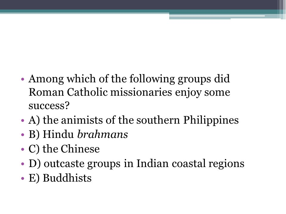 Among which of the following groups did Roman Catholic missionaries enjoy some success? A) the animists of the southern Philippines B) Hindu brahmans