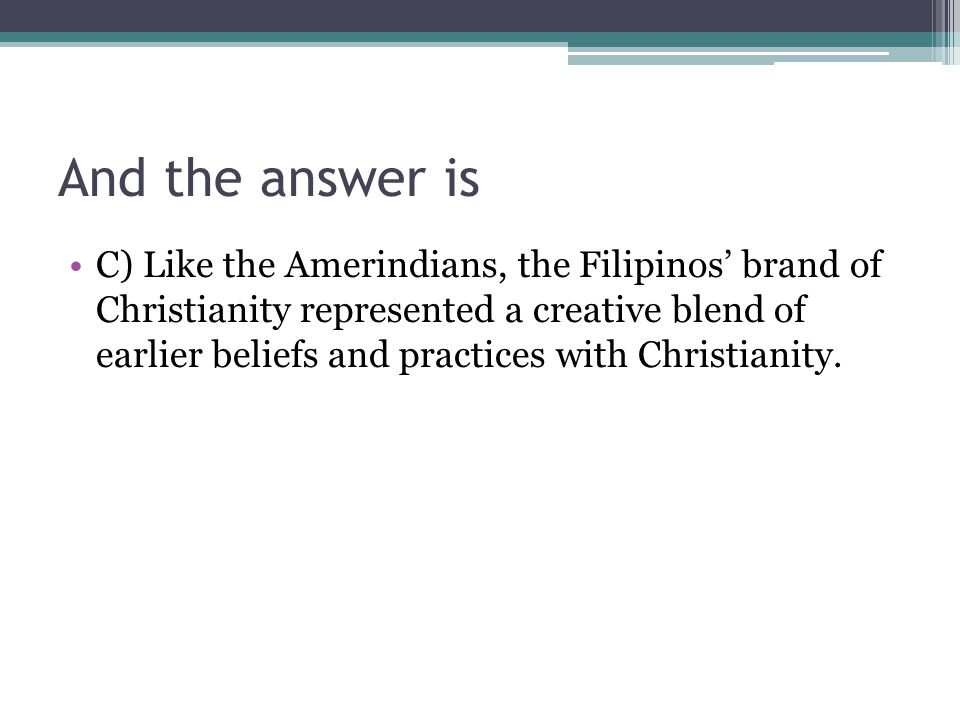 And the answer is C) Like the Amerindians, the Filipinos' brand of Christianity represented a creative blend of earlier beliefs and practices with Chr