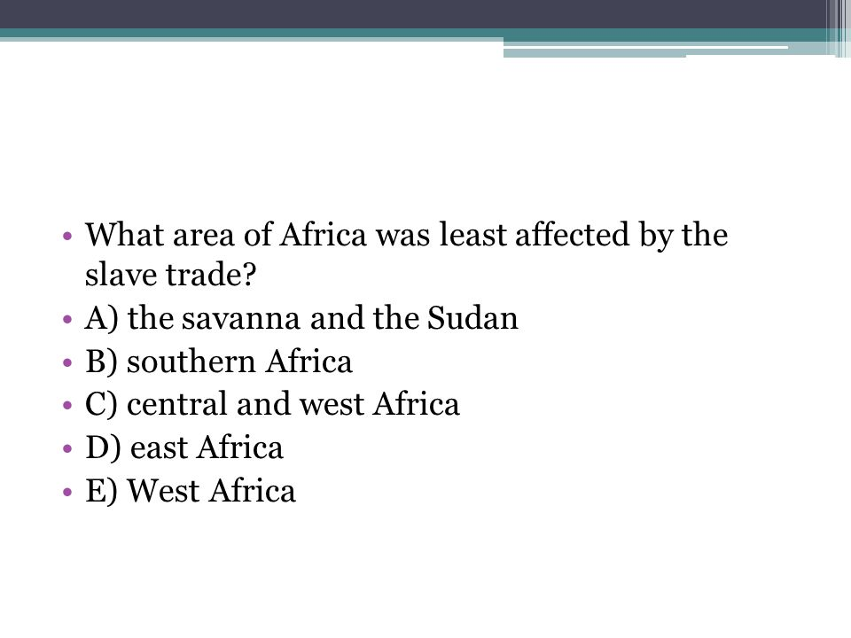 What area of Africa was least affected by the slave trade? A) the savanna and the Sudan B) southern Africa C) central and west Africa D) east Africa E