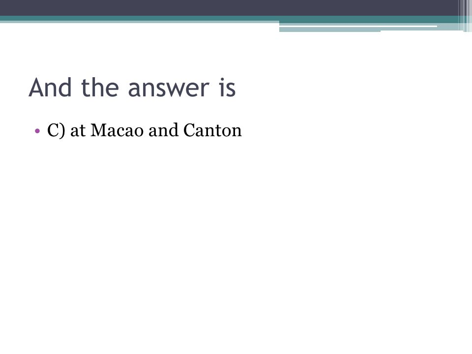 And the answer is C) at Macao and Canton