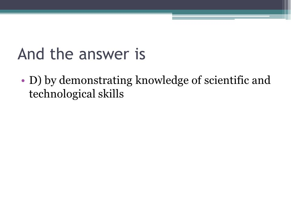 And the answer is D) by demonstrating knowledge of scientific and technological skills