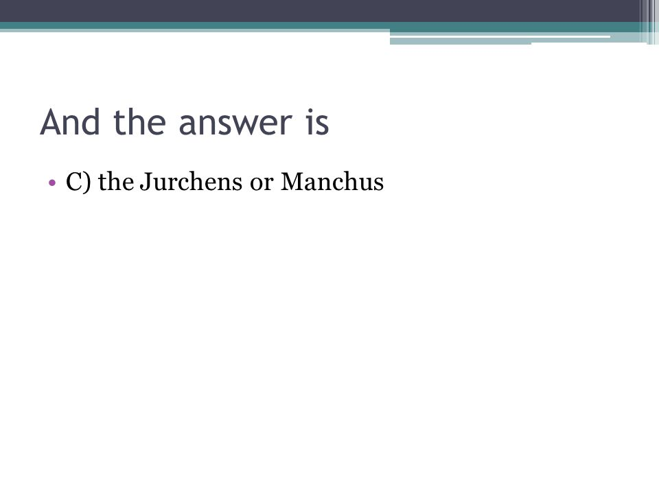 And the answer is C) the Jurchens or Manchus